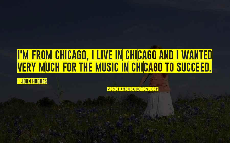 Music And Live Quotes By John Hughes: I'm from Chicago, I live in Chicago and