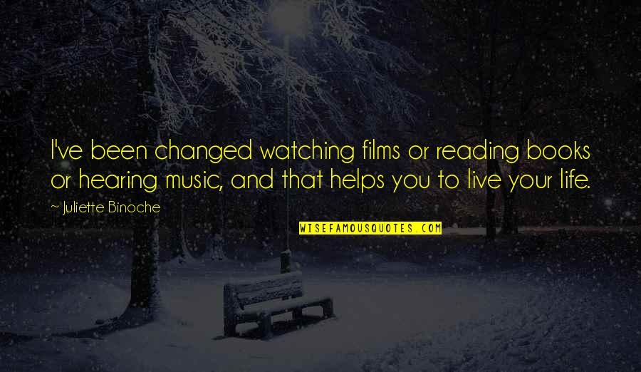 Music And Live Quotes By Juliette Binoche: I've been changed watching films or reading books