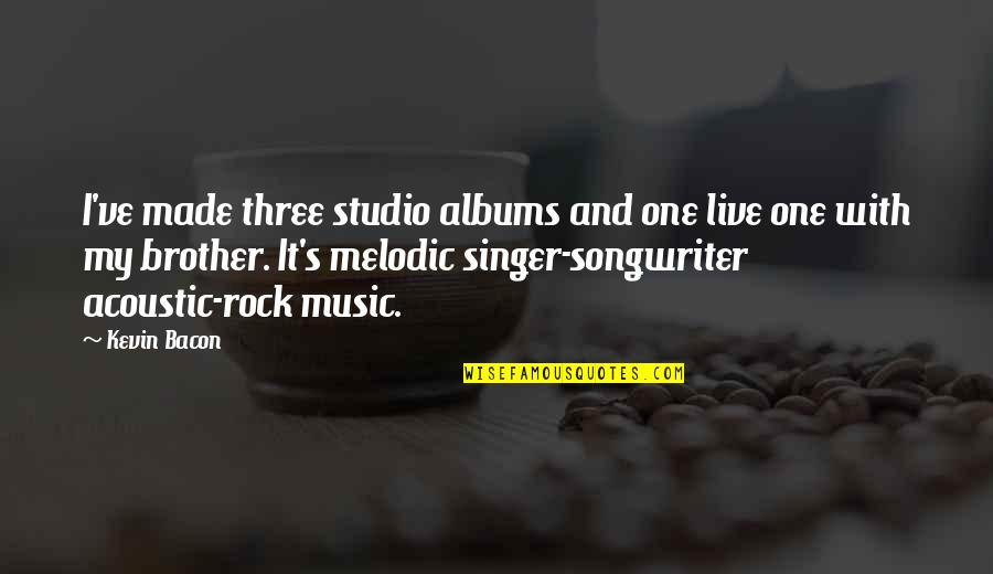 Music And Live Quotes By Kevin Bacon: I've made three studio albums and one live