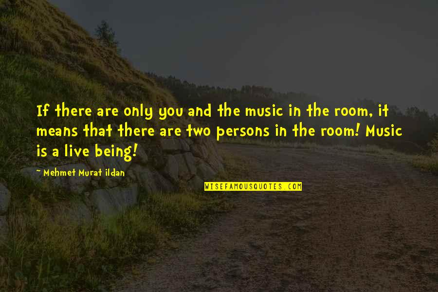Music And Live Quotes By Mehmet Murat Ildan: If there are only you and the music
