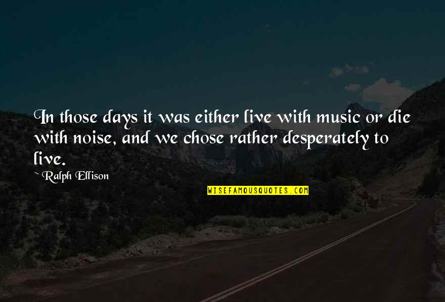 Music And Live Quotes By Ralph Ellison: In those days it was either live with