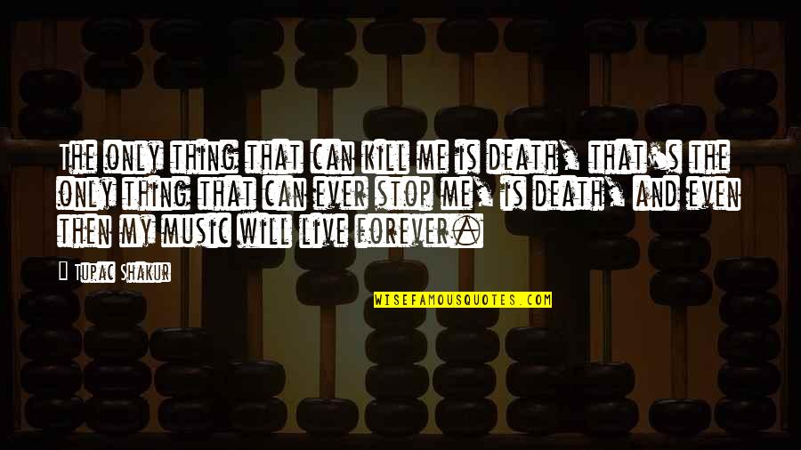 Music And Live Quotes By Tupac Shakur: The only thing that can kill me is