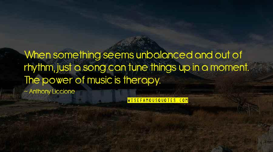 Music And Lyrics Quotes By Anthony Liccione: When something seems unbalanced and out of rhythm,
