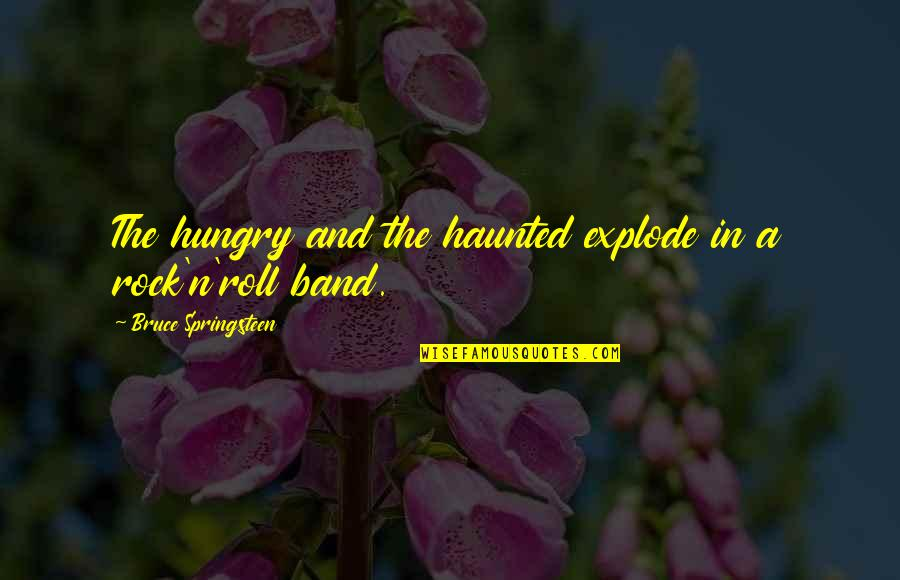 Music And Lyrics Quotes By Bruce Springsteen: The hungry and the haunted explode in a