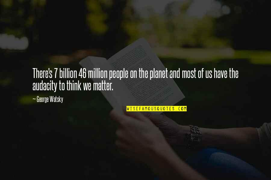 Music And Lyrics Quotes By George Watsky: There's 7 billion 46 million people on the