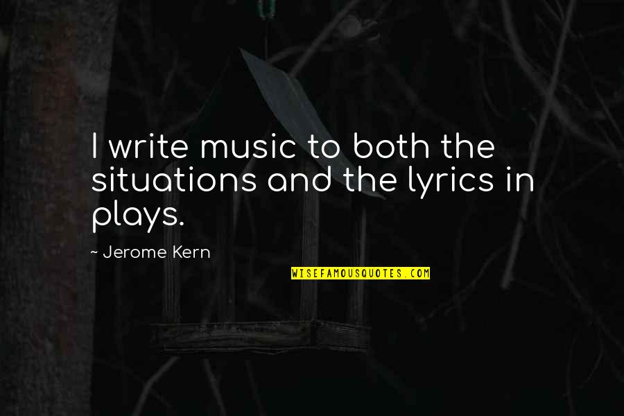 Music And Lyrics Quotes By Jerome Kern: I write music to both the situations and