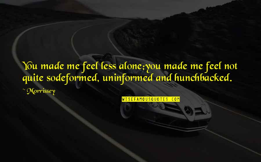 Music And Lyrics Quotes By Morrissey: You made me feel less alone;you made me