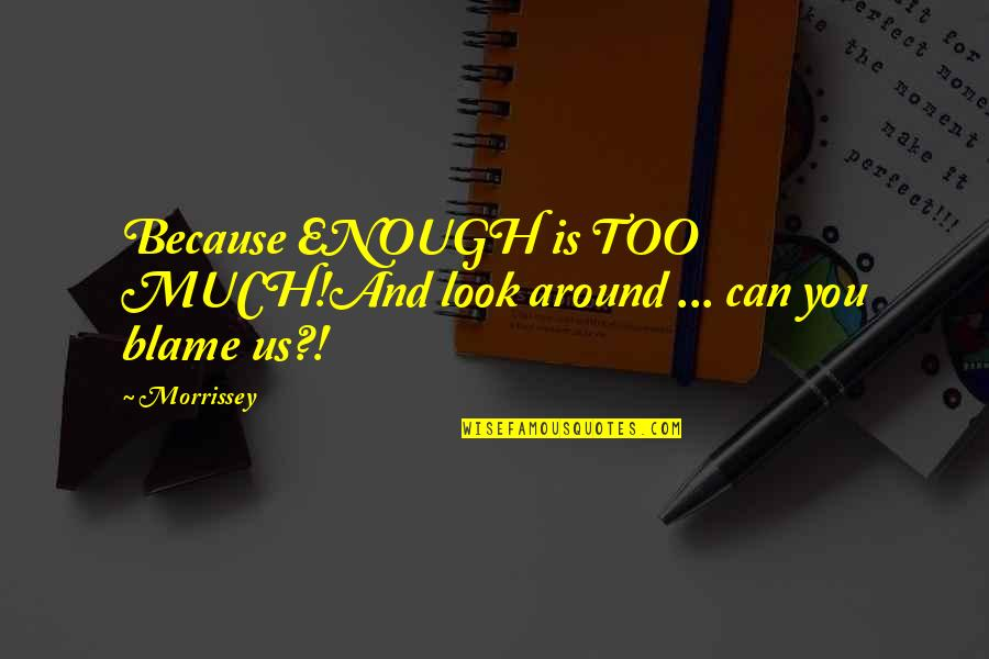 Music And Lyrics Quotes By Morrissey: Because ENOUGH is TOO MUCH!And look around ...