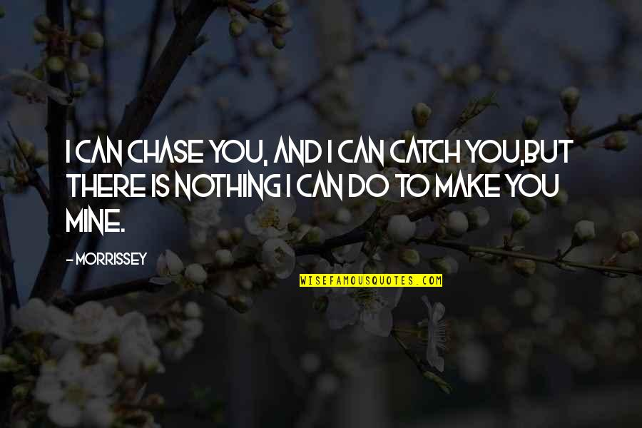 Music And Lyrics Quotes By Morrissey: I can chase you, and I can catch