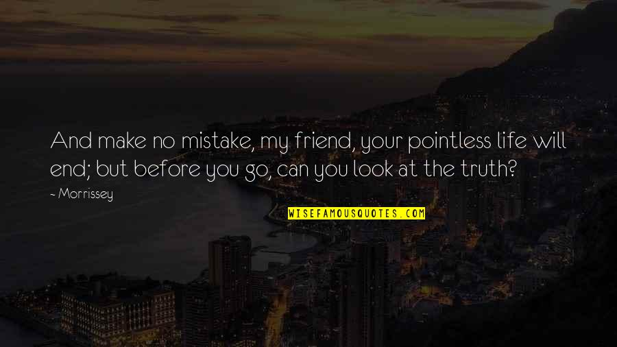 Music And Lyrics Quotes By Morrissey: And make no mistake, my friend, your pointless