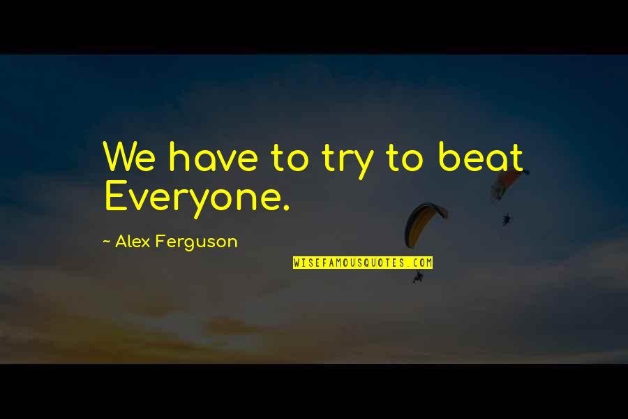 Music Arts And Physical Education Quotes By Alex Ferguson: We have to try to beat Everyone.