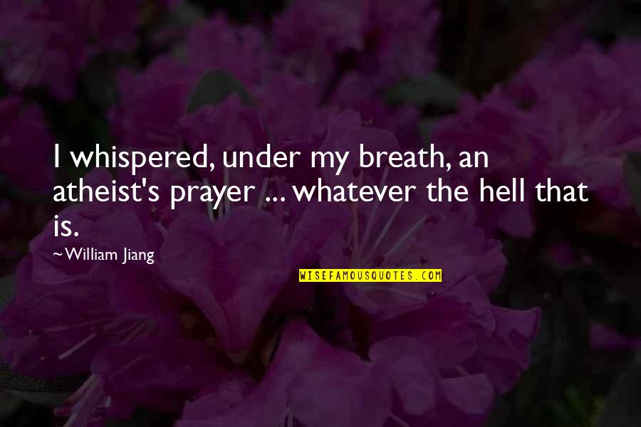 Music Arts And Physical Education Quotes By William Jiang: I whispered, under my breath, an atheist's prayer