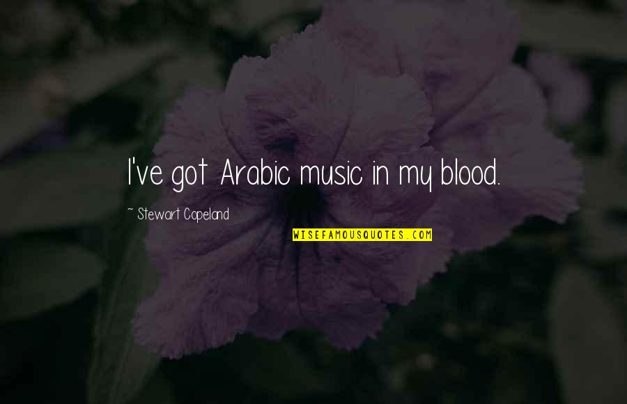 Music In Arabic Quotes By Stewart Copeland: I've got Arabic music in my blood.