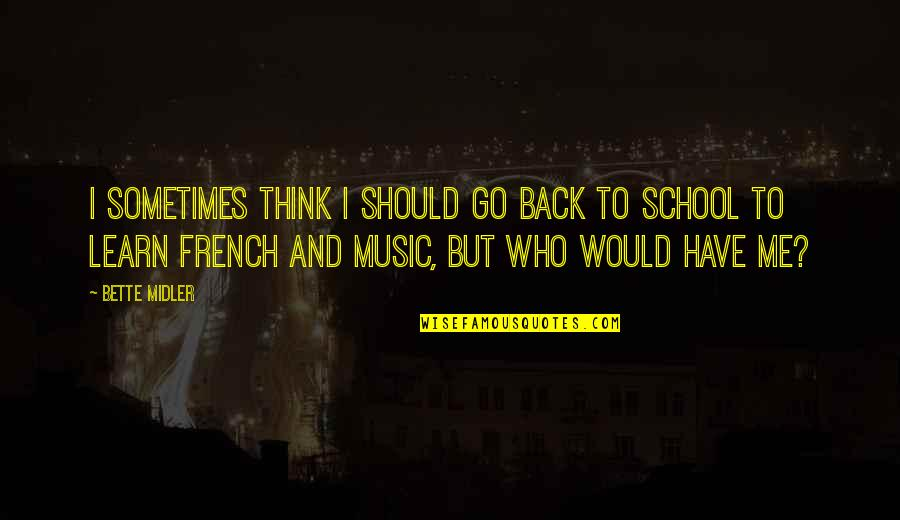 Music In French Quotes By Bette Midler: I sometimes think I should go back to