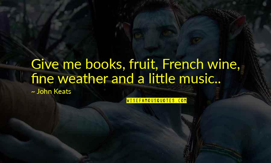 Music In French Quotes By John Keats: Give me books, fruit, French wine, fine weather