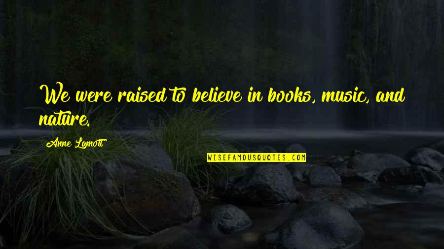Music In Nature Quotes By Anne Lamott: We were raised to believe in books, music,
