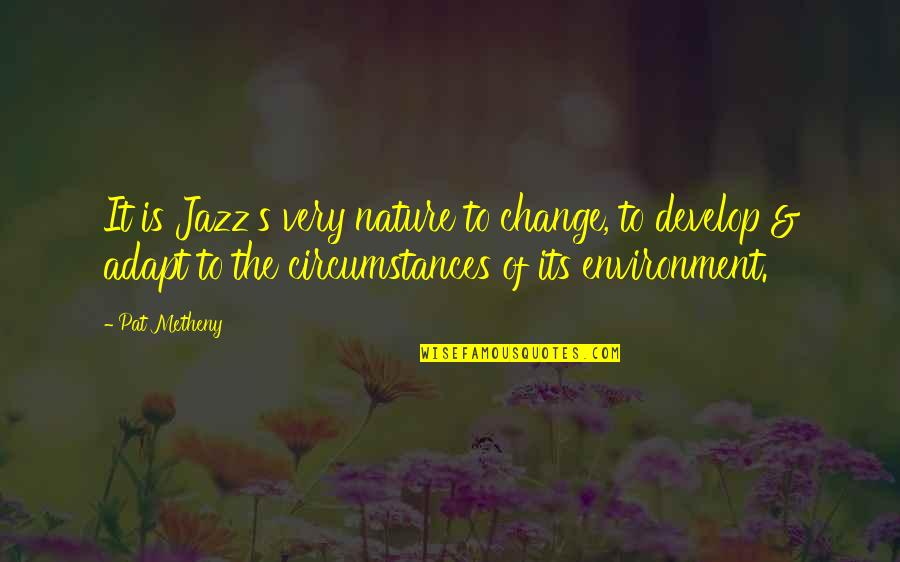Music In Nature Quotes By Pat Metheny: It is Jazz's very nature to change, to
