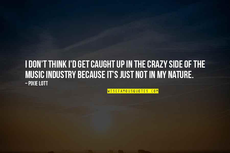 Music In Nature Quotes By Pixie Lott: I don't think I'd get caught up in