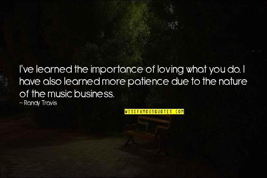Music In Nature Quotes By Randy Travis: I've learned the importance of loving what you