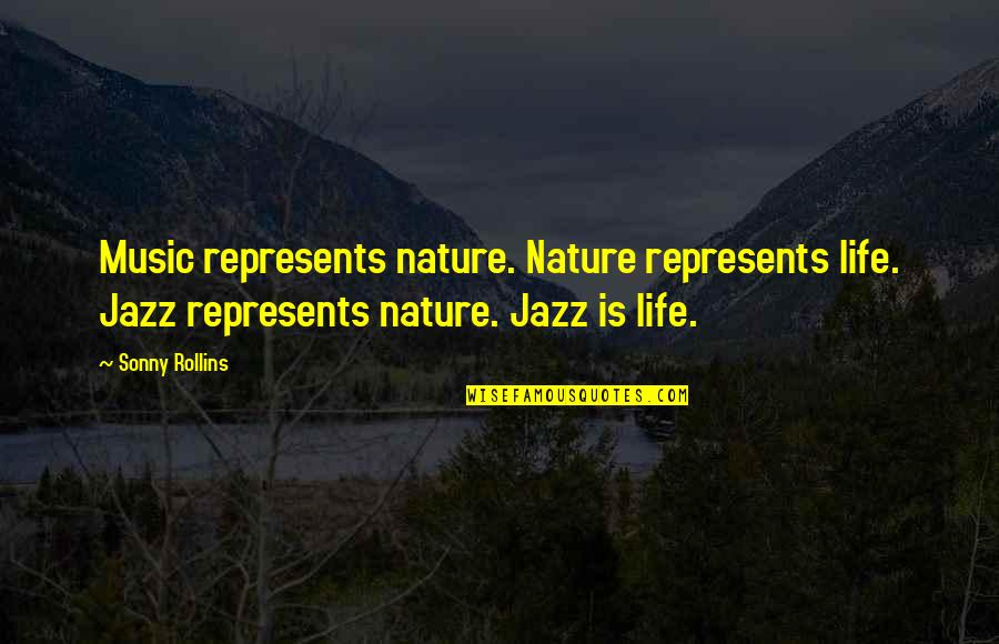 Music In Nature Quotes By Sonny Rollins: Music represents nature. Nature represents life. Jazz represents