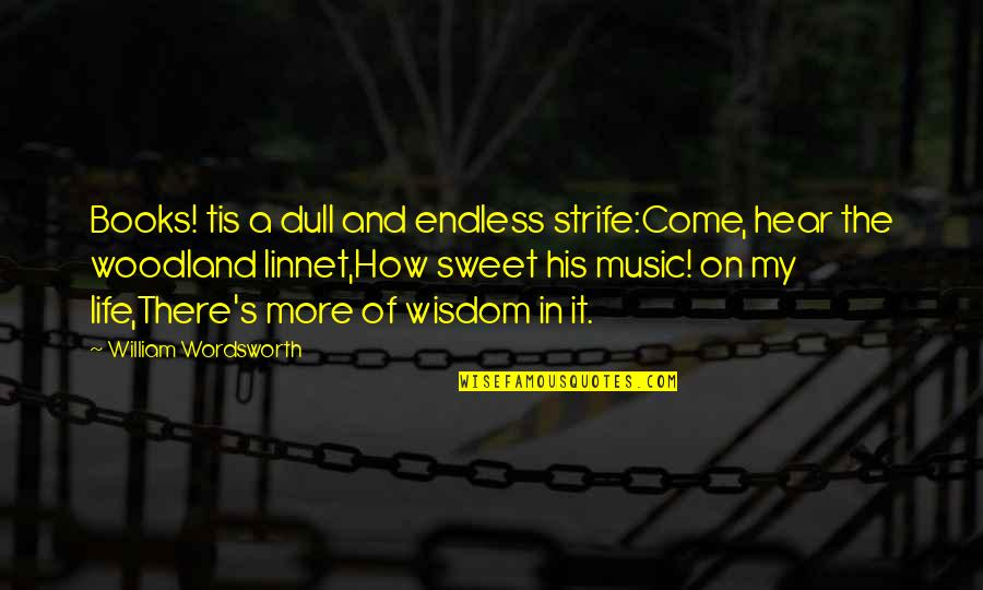 Music In Nature Quotes By William Wordsworth: Books! tis a dull and endless strife:Come, hear