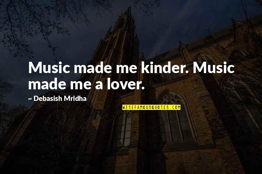 Music Lover Quotes By Debasish Mridha: Music made me kinder. Music made me a