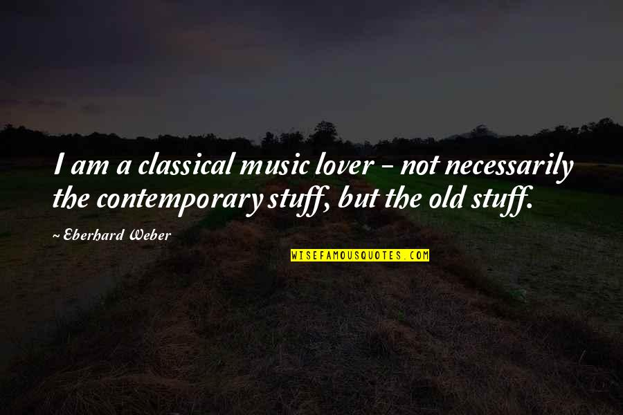 Music Lover Quotes By Eberhard Weber: I am a classical music lover - not