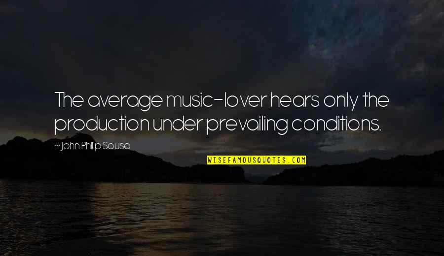 Music Lover Quotes By John Philip Sousa: The average music-lover hears only the production under