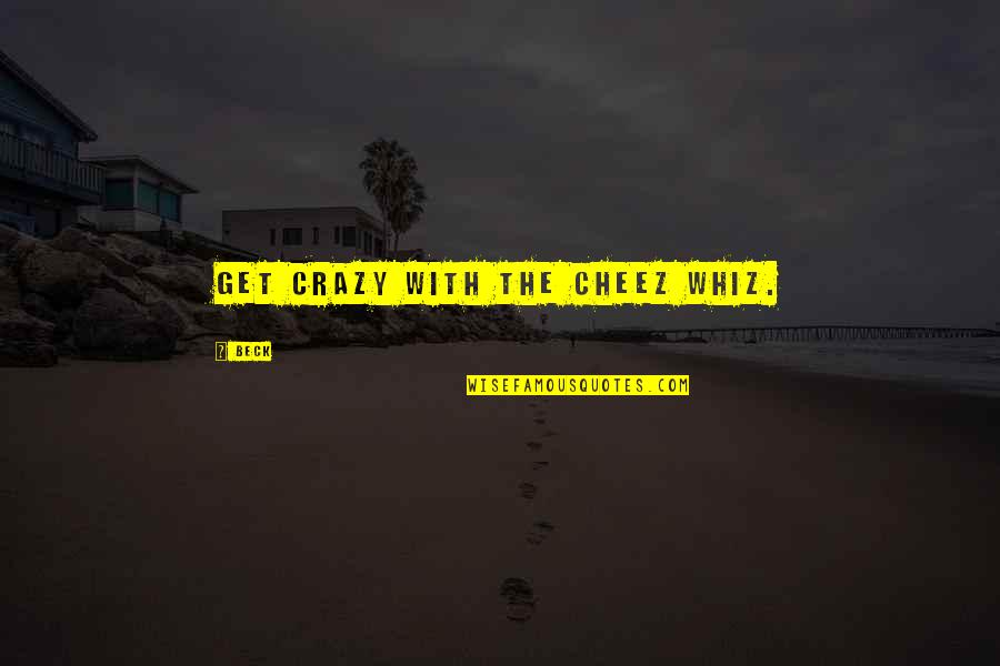 Music Lyrics Quotes By Beck: Get crazy with the Cheez Whiz.