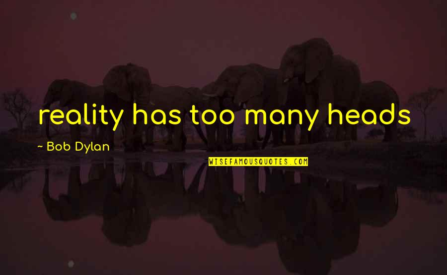 Music Lyrics Quotes By Bob Dylan: reality has too many heads