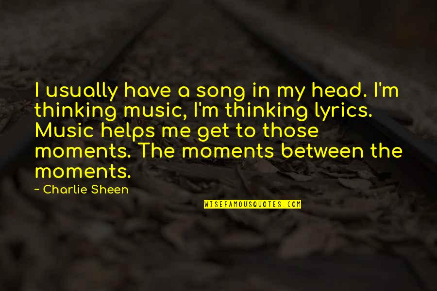Music Lyrics Quotes By Charlie Sheen: I usually have a song in my head.