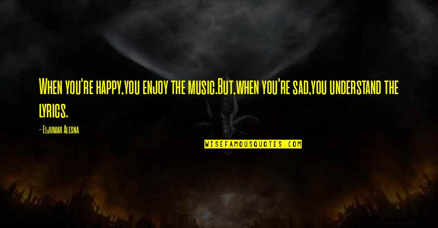 Music Lyrics Quotes By Eljumar Alesna: When you're happy,you enjoy the music.But,when you're sad,you