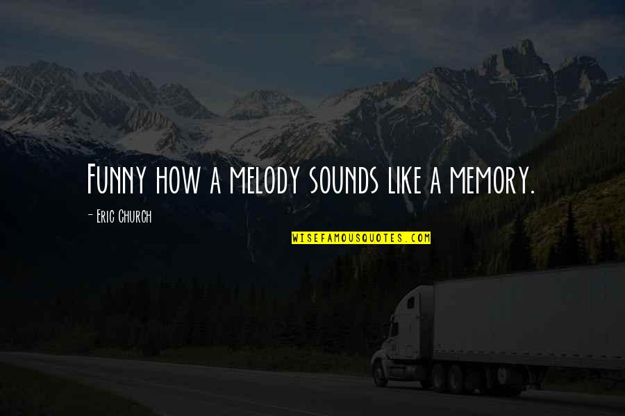 Music Lyrics Quotes By Eric Church: Funny how a melody sounds like a memory.