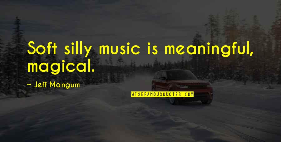 Music Lyrics Quotes By Jeff Mangum: Soft silly music is meaningful, magical.