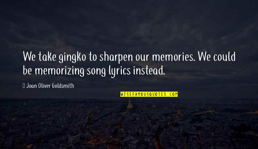 Music Lyrics Quotes By Joan Oliver Goldsmith: We take gingko to sharpen our memories. We