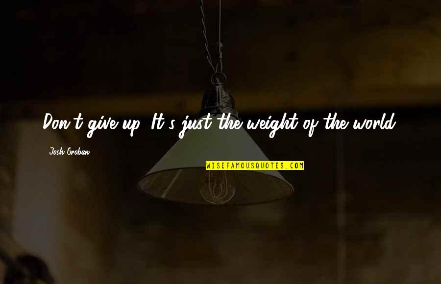 Music Lyrics Quotes By Josh Groban: Don't give up. It's just the weight of