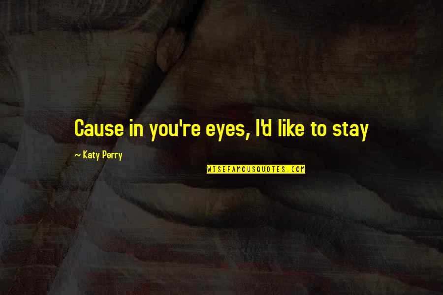 Music Lyrics Quotes By Katy Perry: Cause in you're eyes, I'd like to stay