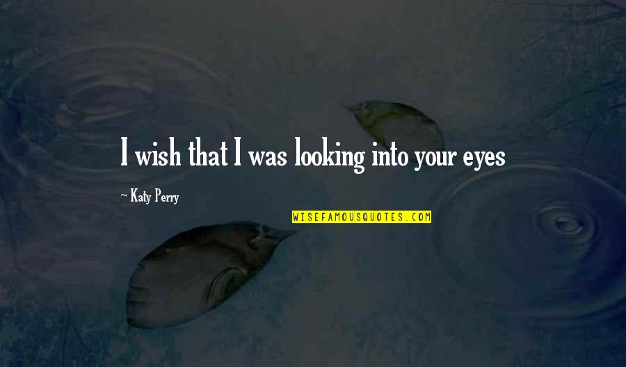 Music Lyrics Quotes By Katy Perry: I wish that I was looking into your