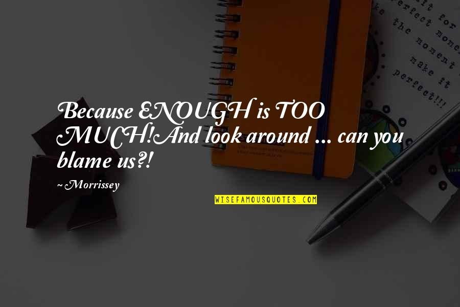 Music Lyrics Quotes By Morrissey: Because ENOUGH is TOO MUCH!And look around ...