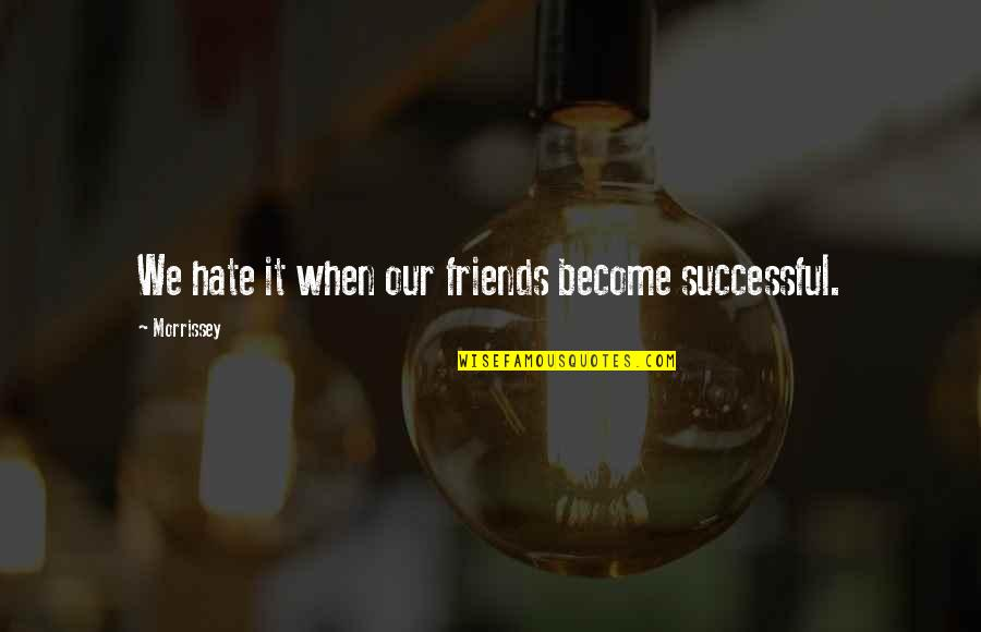 Music Lyrics Quotes By Morrissey: We hate it when our friends become successful.