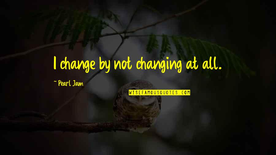 Music Lyrics Quotes By Pearl Jam: I change by not changing at all.
