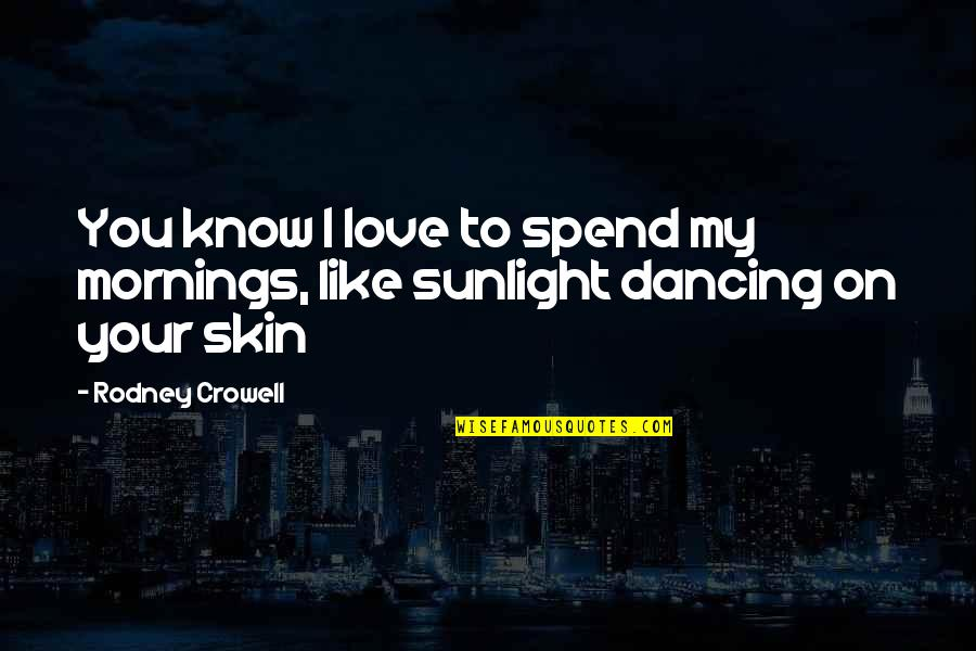 Music Lyrics Quotes By Rodney Crowell: You know I love to spend my mornings,