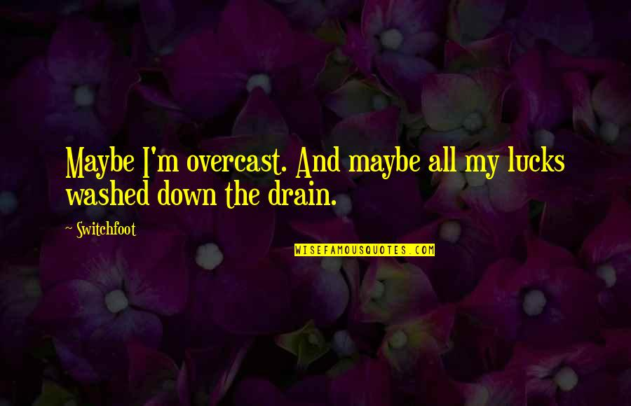Music Lyrics Quotes By Switchfoot: Maybe I'm overcast. And maybe all my lucks