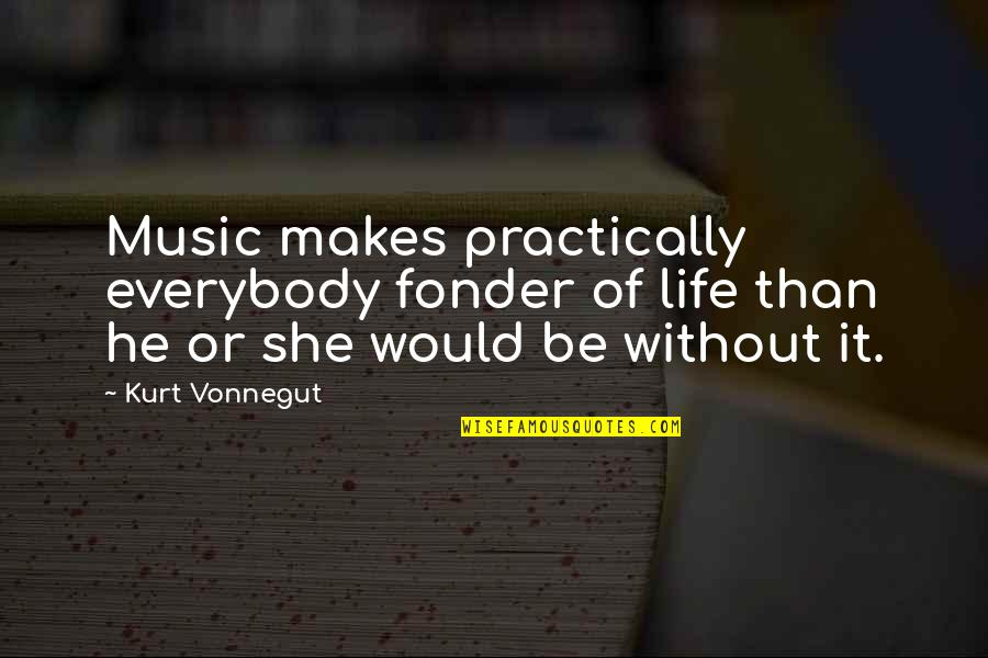 Music Makes My Life Quotes By Kurt Vonnegut: Music makes practically everybody fonder of life than