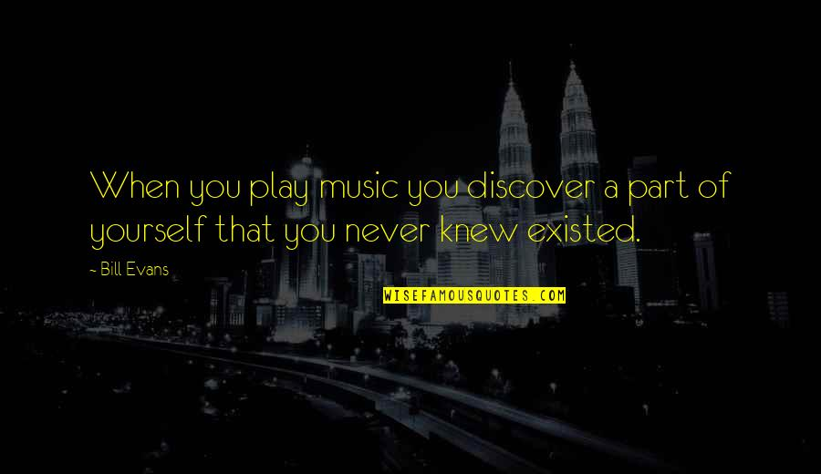 Music Musicians Quotes By Bill Evans: When you play music you discover a part