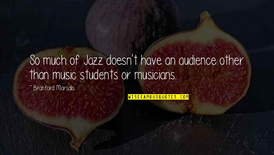 Music Musicians Quotes By Branford Marsalis: So much of Jazz doesn't have an audience