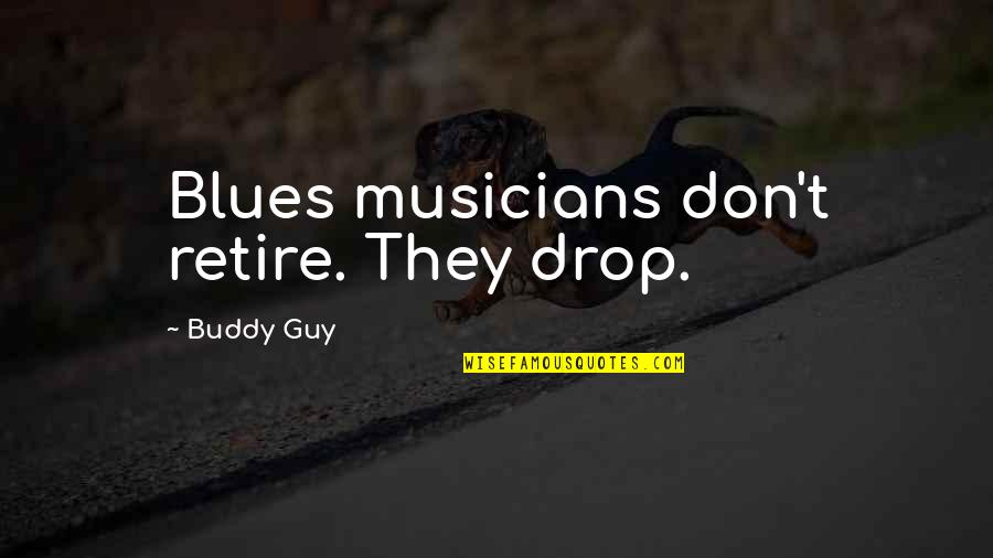 Music Musicians Quotes By Buddy Guy: Blues musicians don't retire. They drop.