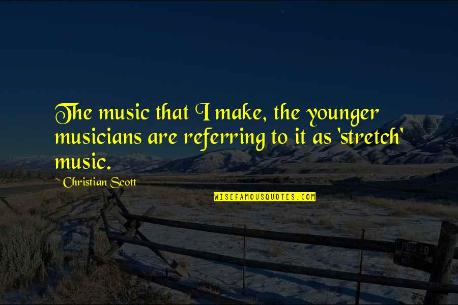 Music Musicians Quotes By Christian Scott: The music that I make, the younger musicians