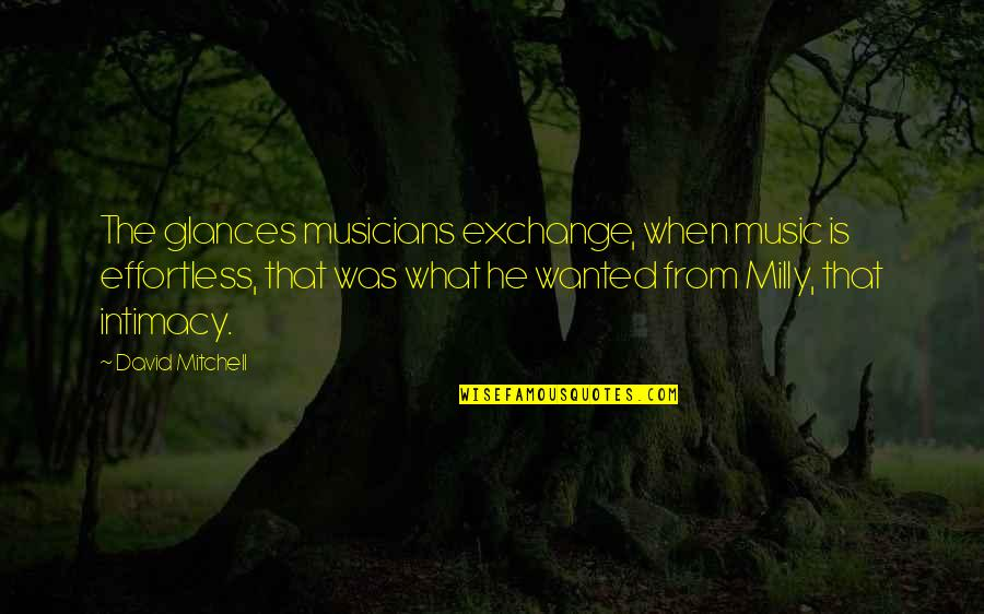 Music Musicians Quotes By David Mitchell: The glances musicians exchange, when music is effortless,