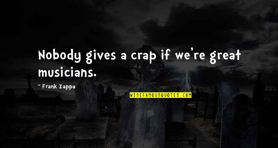 Music Musicians Quotes By Frank Zappa: Nobody gives a crap if we're great musicians.